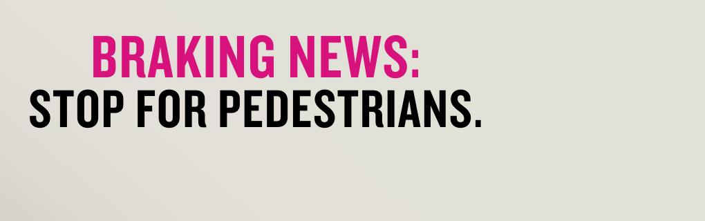Braking News: Stop For Pedestrians